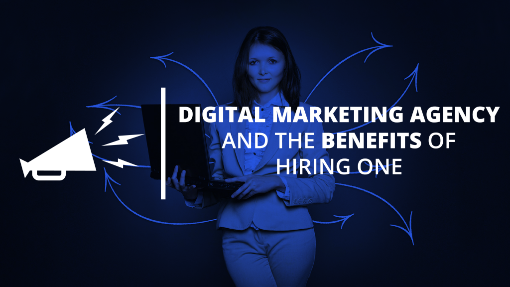 Digital Marketing Agency and The Benefits Of Hiring One