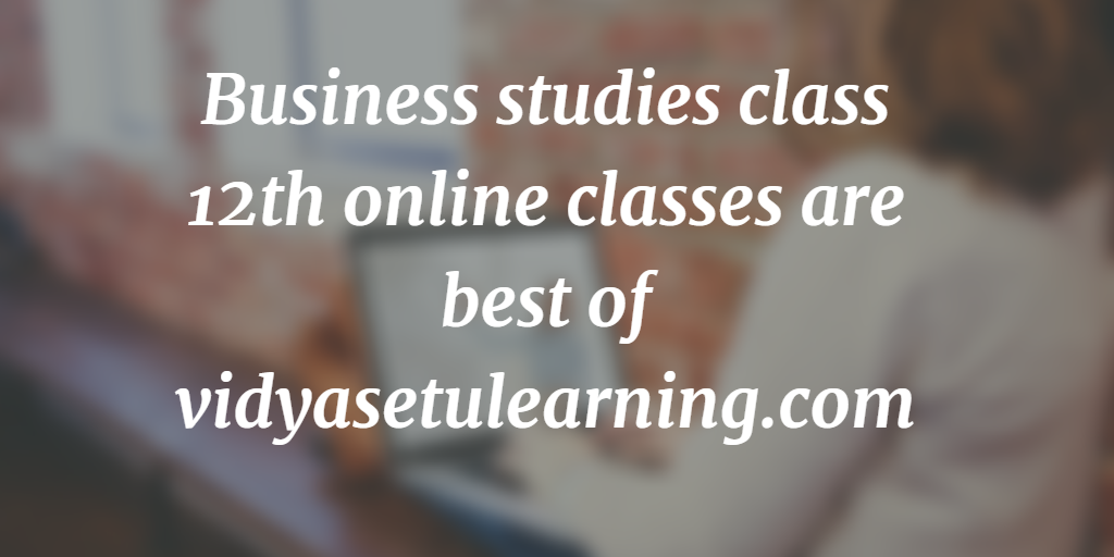 Business Studies Class 12th Online Classes Are Best of Vidyasetulearning.com